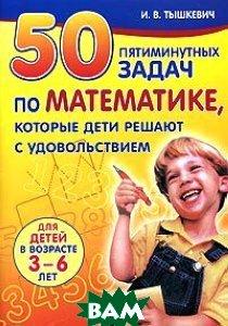 50 пятиминутных задач по математике, которые дети решают с удовольствием  И. В. Тышкевич купить