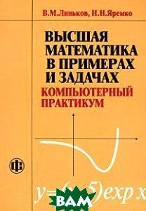 Высшая математика в примерах и задачах. Компьютерный практикум  В. М. Линьков, Н. Н. Яремко купить