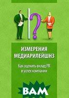 Измерения медиарилейшнз. Как оценить вклад PR в успех компании  Ральф Ляйнеманн, Елена Байкальцева купить