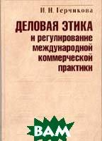 Деловая этика и регулирование международной коммерческой практики  И. Н. Герчикова купить