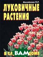 Луковичные растения в саду и в доме  Михайлова П. Р.  купить