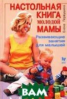 Настольная книга молодой мамы. Развивающие занятия для малышей  Елена Первушина  купить