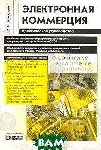 Электронная коммерция: Практическое руководство  Киселев Ю.Н.  купить