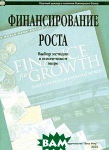 Финансирование роста: Выбор методов в изменчивом мире / Пер. с англ. /   Научный доклад о политике Всемирного банка купить