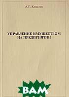 Управление имуществом на предприятии  Ковалев А.П. купить