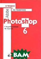 Adobe Photoshop 6 в теории и на практике  Корабельникова Г., Гурский Ю. купить