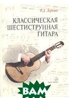Классическая шестиструнная гитара. Предназначено для гитаристов-исполнителей, учащихся, педагогов  Ларичев Е.  купить