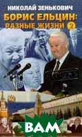 Борис Ельцин: разные жизни. В 2 кн. Кн. 2. Кремлевский ослушник   Зенькович Н. купить