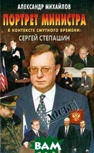 Портрет министра в контексте смутного времени: Сергей Степашин  А.  Михайлов  купить