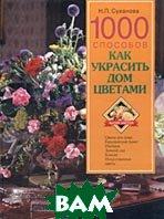 1000 способов как украсить дом цветами  Н. П. Суханова  купить