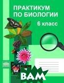Практикум по биологии. 6 класс  Кущ И. В., Карпова О. И.  купить