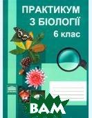 Практикум з біології. 6 клас  Кущ І. В., Карпова О. І.  купить