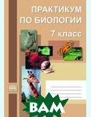 Практикум по биологии. 7 класс  Кущ И. В., Карпова О. И., Петренко М. А.  купить