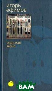 Седьмая жена. Серия: Bibliotheca stylorum  Игорь Ефимов  купить