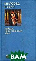 Пейзаж, нарисованный чаем. Серия: Bibliotheca stylorum  Милорад Павич купить