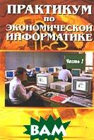 Практикум по экономической информатике Часть 1  Шуремов Е.Л. купить