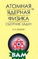 Атомная и ядерная физика. Сборник задач  И. Е. Иродов  купить