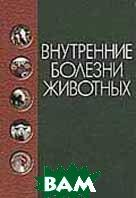 Внутренние болезни животных: Учебник для вузов  Щербаков Г.Г., Коробов А.В., Анохин Б.М. и др.  купить