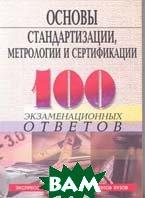 Основы стандартизации, метрологии, сертификации: 100 экзаменационных ответов  Басаков М.И. купить