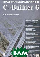 Программирование в C++ Builder 6 (+ дискета)  А. Я. Архангельский купить
