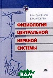 Физиология центральной нервной системы Учеб. пособие  Смирнов В.М.,Яковлев В.Н. купить