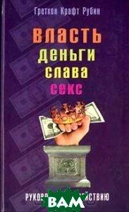Власть, Деньги, Слава, Секс: Руководство к действию  Г. К. Рубин  купить
