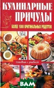 Кулинарные Причуды: Более 1000 Оригинальных Рецептов Серия `Готовим с улыбкой`   купить