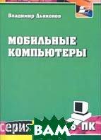 Мобильные компьютеры, вычисления и коммуникации  Серия: Про ПК  В. П. Дьяконов купить