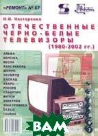 Отечественные черно-белые телевизоры (1980 - 2002 гг.)  Серия: Ремонт  И. И. Нестеренко купить
