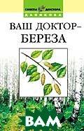 Ваш доктор - береза  Серия: Советы доктора Даникова  Даников Н. И. купить