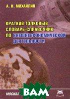 Краткий толковый словарь-справочник по внешнеэкономической деятельности  Михайлин А.Н. купить