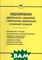 Лицензирование деятельности, связанной с вооружением, боеприпасами и военной техникой.   купить