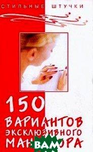 150 вариантов эксклюзивного маникюра. 6-е издание  Букин Д.С. купить