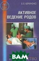 Активное ведение родов. Руководство для врачей  В. В. Абрамченко купить