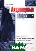 Акционерные общества: Правовые основы. Имущественные отношения. Управление и контроль. Защита прав акционеров  М. Г. Ионцев купить