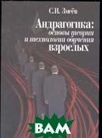 Андрагогика: основы теории и технологии обучения взрослых   С. И. Змеев купить