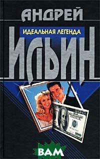 Идеальная легенда  Андрей Ильин купить