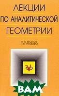 Лекции по аналитической геометрии: Учебное пособие  Веселов А.П., Троицкий Е.В. купить