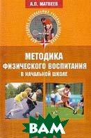 Методика физического воспитания в начальной школе: Учебное пособие  Матвеев А.П. купить