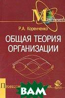 Общая теория организации: Учебник   Коренченко Р.А. купить