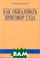 Как обжаловать приговор суда  Ю. В. Кореневский купить