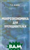 Макроэкономика для преподавателей  Учебно-методическое пособие  Агапова Т.А. купить