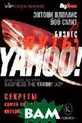 Бизнес-путь: Yahoo! Секреты самой популярной интернет-компании  Серия «Философия бизнеса. VIP-консультирование»/Business the Yahoo! Way: Secrets of the World's Most Popular Internet Company    Смит Б., Вламис Э.  (Bob Smith, Anthony Vlamis ) купить