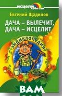 Дача - вылечит, дача - исцелит Энциклопедия  Щадилов Е.В. купить