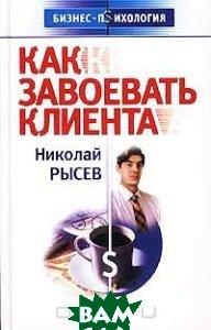 Как завоевать клиента  Серия: Бизнес-психология    Рысев Н. Ю.  купить