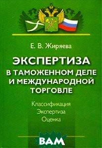 Экспертиза в таможенном деле и международной торговле   Жиряева Е. В.  купить