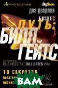 Бизнес-путь: Билл Гейтс. 10 секретов богатейшего в мире бизнес-лидера  Серия «Философия бизнеса. VIP-консультирование»/ Bill Gates way 10 secrets of the word's richest businness leader  Деарлав Д.  (Des Dearlove) купить