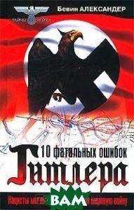 10 фатальных ошибок Гитлера: Нацисты могли выиграть Вторую мировую войну   Александер Б. купить