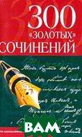 300 золотых сочинений: Для школьников и абитуриентов   купить