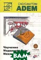 ADEM CAD/CAM/TDM. Черчение, моделирование, механообработка (+CD)  Быков А.В. купить